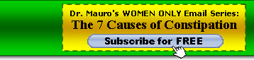 Get your free subsription to Dr. Mauro's 7-Part email course, 7 Seven Causes of Constipation Every Women Should Know and Avoid